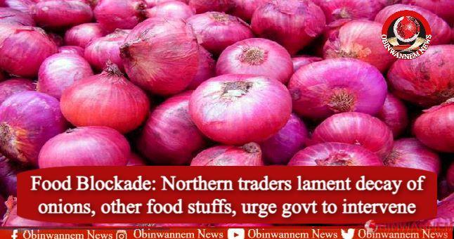 Food Blockade: Northern traders lament decay of onions, other food stuffs, urge govt to intervene